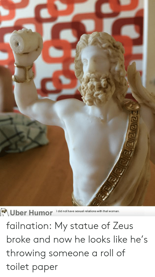 Zeus: I did not have sexual relations with that woman  Uber Humor failnation:  My statue of Zeus broke and now he looks like he's throwing someone a roll of toilet paper