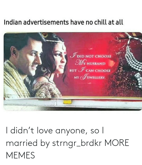 Hilarious: I didn't love anyone, so I married by strngr_brdkr MORE MEMES