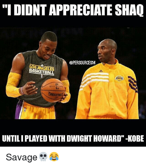 "Basketball, Dwight Howard, and Memes: ""I DIDNT APPRECIATE SHAQ  @PERSOURCES14  LOS ANGELES  BASKETBALL  DNIGT  NIaIV  UNTILIPLAYED WITH DWIGHT HOWARD""-KOBE Savage💀😂"