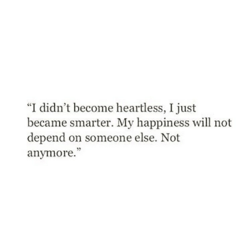 """heartless: """"I didn't become heartless, I just  became smarter. My happiness will not  depend on someone else. Not  anymore."""""""