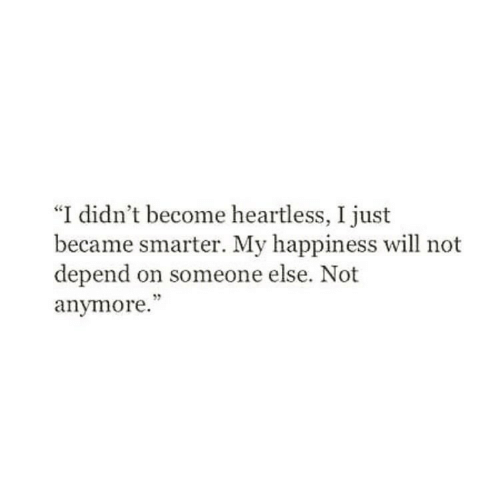 """heartless: """"I didn't become heartless, I just  became smarter. My happiness will not  depend on someone else. Not  anymore.""""  5"""