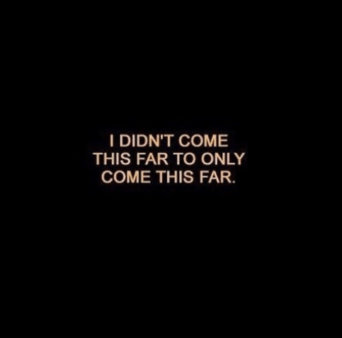 This,  Come, and Didnt: I DIDN'T COME  THIS FAR TO ONLY  COME THIS FAR.