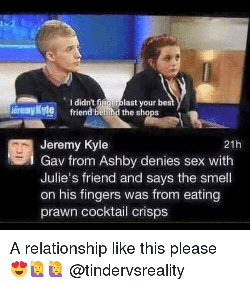 Fingerblast: I didn't fingerblast your best  friend behind the shops  leremy Ryle  Jeremy Kyle  Gav from Ashby denies sex with  Julie's friend and says the smell  on his fingers was from eating  prawn cocktail crisps  21h A relationship like this please 😍🙋🙋 @tindervsreality