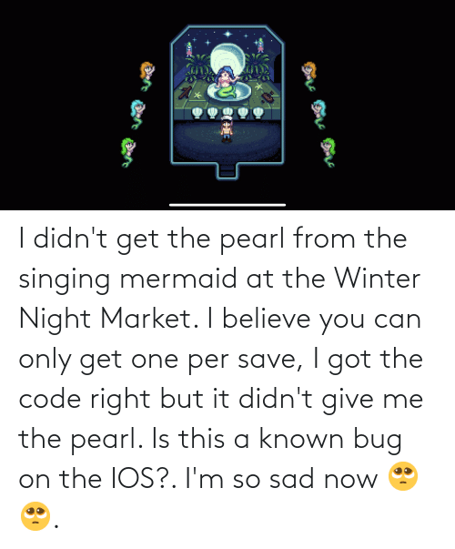 Singing, Winter, and Sad: I didn't get the pearl from the singing mermaid at the Winter Night Market. I believe you can only get one per save, I got the code right but it didn't give me the pearl. Is this a known bug on the IOS?. I'm so sad now 🥺🥺.
