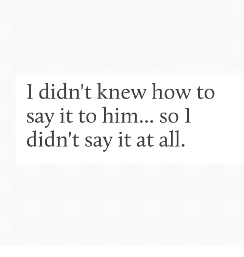Say It, How To, and How: I didn't knew how to  say it to him... so l  didn't say it at all.