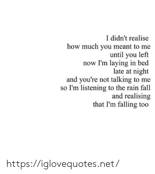 Fall, Rain, and How: I didn't realise  how much you meant to me  until you left  now I'm laying in bed  late at night  and you're not talking to me  so I'm listening to the rain fall  and realising  that I'm falling too https://iglovequotes.net/