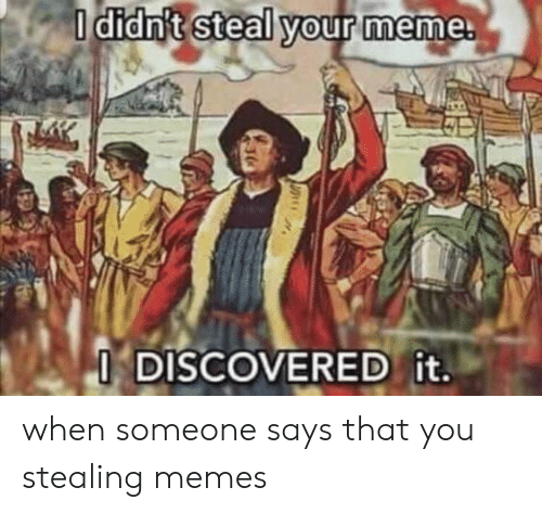 Your Meme: I didn't steal your meme.  I DISCOVERED it. when someone says that you stealing memes