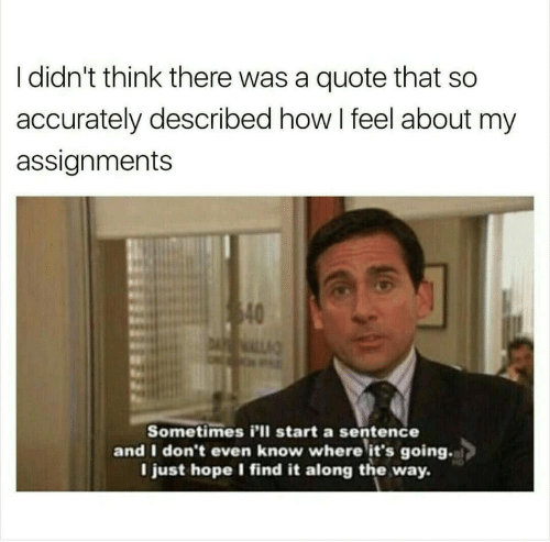 How I Feel: I didn't think there was a quote that so  accurately described how I feel about my  assignments  40  DALL  Sometimes i'll start a sentence  and I don't even know where it's going.  I just hope I find it along the way.