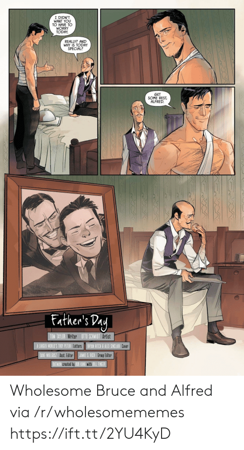 bryan: I DIDN'T  WANT YOU  TO HAVE TO  WORRY  TODAY  REALLY? AND  WHY IS TODAY  SPECIAL?  GET  SOME REST  ALFRED  Father's Day  TOM TAYLOR Writer OTO SCHMIDT Artist  A LARGER WORLD'S TROY PETERI Letters  BRYAN HITCH& ALEX SINCLAIR Cover  JAMIE S. RICH Group Editor  DAVE WIELGOSZ Asst. Editor  BATMAN created by BOB KANE with BILL FINGER Wholesome Bruce and Alfred via /r/wholesomememes https://ift.tt/2YU4KyD