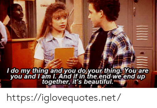 Beautiful, Net, and Thing: I do my thing and you do your thing. You are  you and I am I. And if in the end we end up  together, it's beautiful. https://iglovequotes.net/