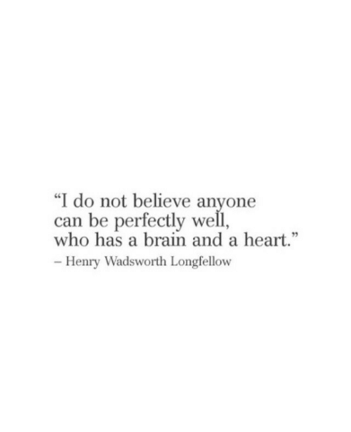 "Brain, Heart, and Who: ""I do not believe anyone  can be perfectly well,  who has a brain and a heart.  95  -Henry Wadsworth LongielloOW"