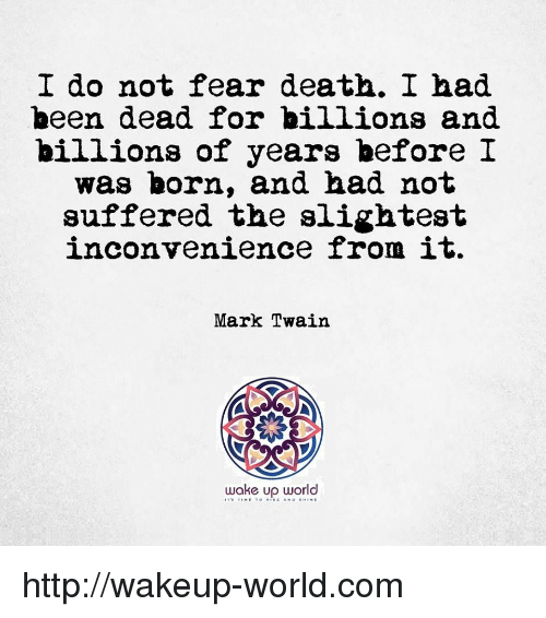 Death, Http, and Inconvenience: I do not fear death. I had  been dead for billions and  billions of years before I  was born, and had not  suffered the slightest  inconvenience from it.  Mark Twain  wake up world http://wakeup-world.com