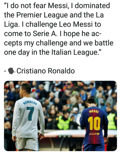 """Cristiano Ronaldo: """"I do not fear Messi, I dominated  the Premier League and the La  Liga. I challenge Leo Messi t<o  come to Serie A. I hope he ac-  cepts my challenge and we battle  one day in the ltalian League.""""  Cristiano Ronaldo  MALDO  RONAL  MESS/  10  unicef"""