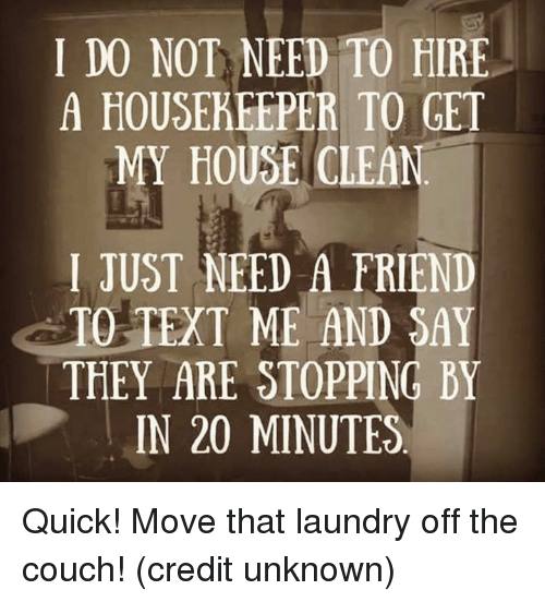 Dank, Laundry, and My House: I DO NOT NEED TO HIRE  A HOUSEKEEPER TO GET  MY HOUSE CLEAN  I JUST NEED A FRIEND  TO TEXT ME AND SAY  THEY ARE STOPPING BY  IN 20 MINUTES Quick! Move that laundry off the couch!  (credit unknown)