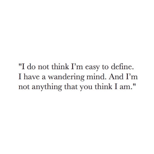 """Define, Mind, and Easy: """"I do not think I'm easy to define.  I have a wandering mind. And I'm  not anything that you think I am."""""""
