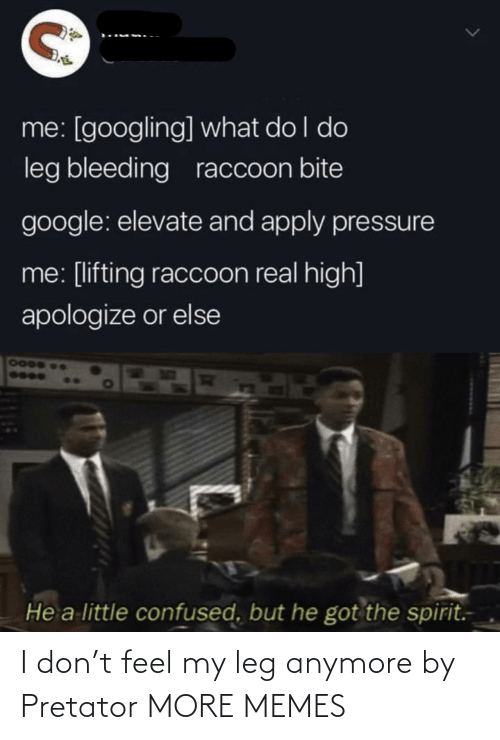 leg: I don't feel my leg anymore by Pretator MORE MEMES