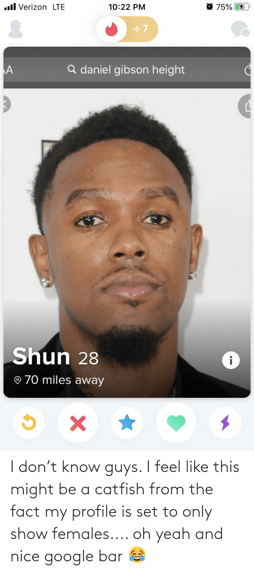 A Catfish: I don't know guys. I feel like this might be a catfish from the fact my profile is set to only show females.... oh yeah and nice google bar 😂