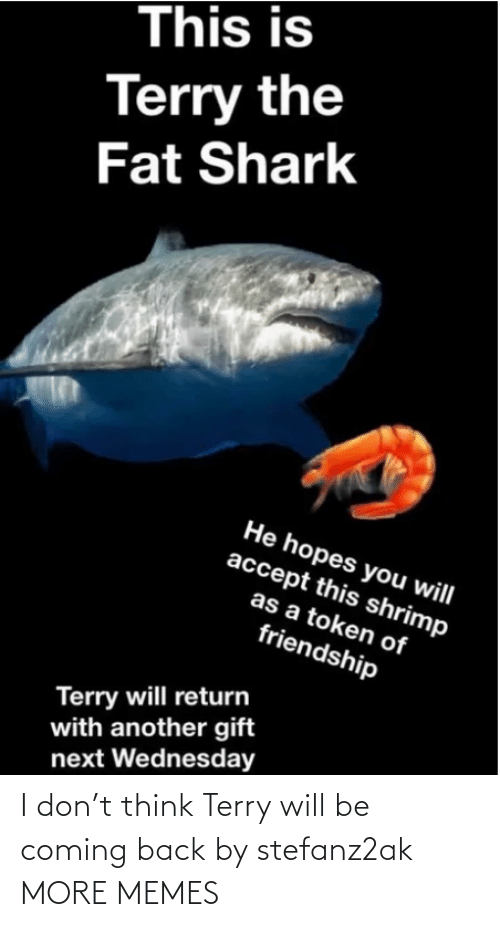 Coming Back: I don't think Terry will be coming back by stefanz2ak MORE MEMES