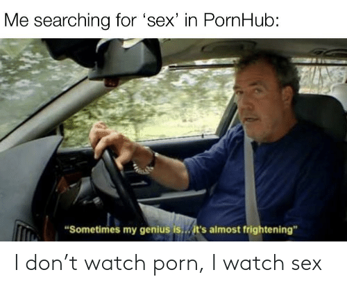 Sex: I don't watch porn, I watch sex