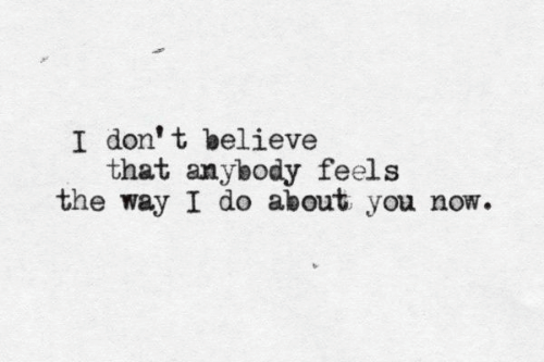Don, Believe, and You: I don' t believe  that anybody feels  the way I do about you now.