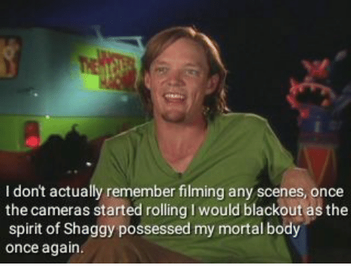 Spirit, Shaggy, and Once: I don't actually remember filming any scenes, once  the cameras started rolling I would blackout as the  spirit of Shaggy possessed my mortal body  once again.