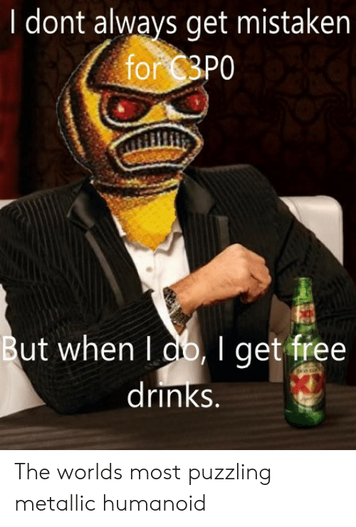 metallic: I dont always get mistaken  for 3P0  But when I db,I get free   drinks. The worlds most puzzling metallic humanoid