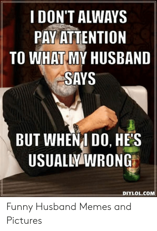 Funny Husband Memes: I DON'T ALWAYS  PAY ATTENTION  TO WHAT MY HUSBAND  SAYS  BUT WHENI DO, HES  USUALLY WRONG  DIYLOL.COM Funny Husband Memes and Pictures