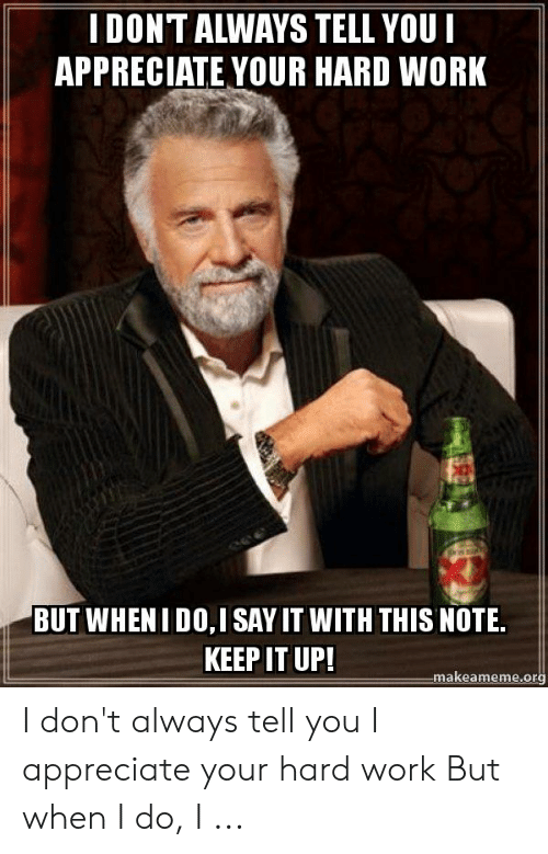 Hard Work Meme: İ DONT ALWAYS TELL YOU l  APPRECIATE YOUR HARD WORK  BUT WHENI DO,I SAY IT WITH THIS NOTE.  KEEP IT UP!  makeameme.org I don't always tell you I appreciate your hard work But when I do, I ...