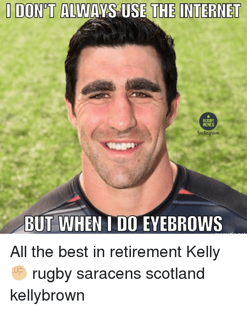 Internet, Best, and Scotland: I DONT ALWAYS USE THE INTERNET  USE Nnstagnant  BUT WHEN I DO EYEBROWS All the best in retirement Kelly ✊🏼 rugby saracens scotland kellybrown