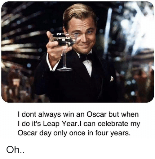 leap year: I dont always win an Oscar but when  I do it's Leap Year.I can celebrate my  Oscar day only once in four years. Oh..