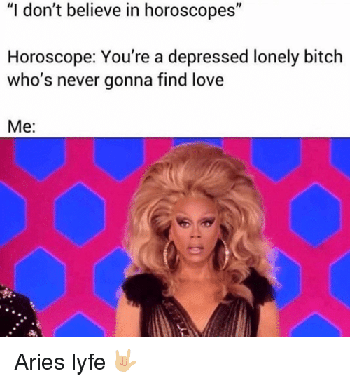 "Bitch, Love, and Aries: ""I don't believe in horoscopes""  Horoscope: You're a depressed lonely bitch  who's never gonna find love  Me: Aries lyfe 🤟🏼"
