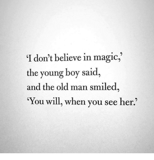 Old Man, Magic, and Old: 'I don't believe in magic,  the young boy said,  and the old man smiled  You will, when you see her