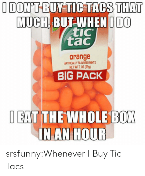 tacs: I DONT BUY TIPTACS  THAT  MUCH BUTWHENIIDO  tic  tac  orange  ARTFOALLY FLAVORED MINTS  NET WT10(2)  BIG PACK  EAT THE WHOLE BOK  IN AN HOUR srsfunny:Whenever I Buy Tic Tacs