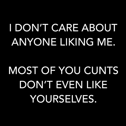 Memes, 🤖, and You: I DON'T CARE ABOUT  ANYONE LIKING ME.  MOST OF YOU CUNTS  DON'T EVEN LIKE  YOURSELVES