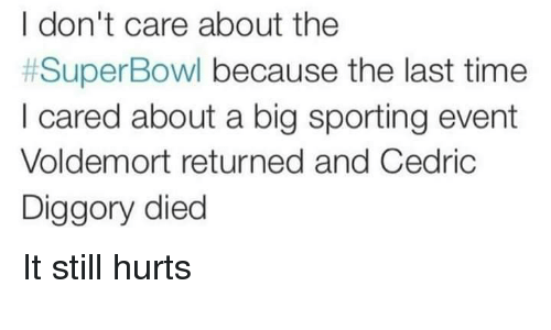 sporting: I don't care about the  #SuperBowl because the last time  I cared about a big sporting event  Voldemort returned and Cedric  Diggory died It still hurts