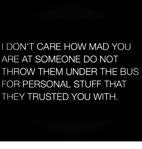 under the bus: I DON'T CARE HOW MAD YOU  ARE AT SOMEONE DO NOT  THROW THEM UNDER THE BUS  FOR PERSONAL STUFF THAT  THEY TRUSTED YOU WITH