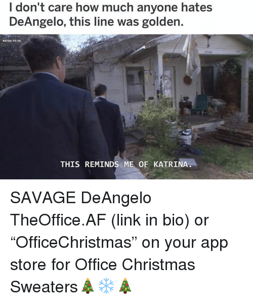 "Af, Christmas, and Memes: I don't care how much anyone hates  DeAngelo, this line was golden.  RATED TV-14  THIS REMINDS ME OF KATRINA SAVAGE DeAngelo TheOffice.AF (link in bio) or ""OfficeChristmas"" on your app store for Office Christmas Sweaters🎄❄️🎄"
