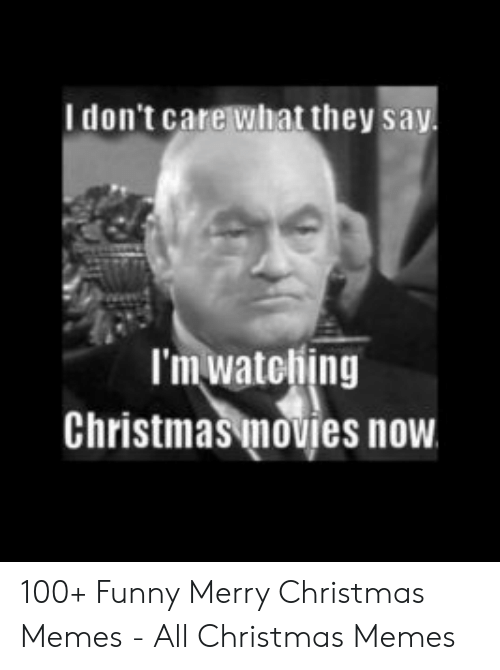 Christmas, Funny, and Memes: I don't care what they sa  I'm watebing  Christmas movies now 100+ Funny Merry Christmas Memes - All Christmas Memes