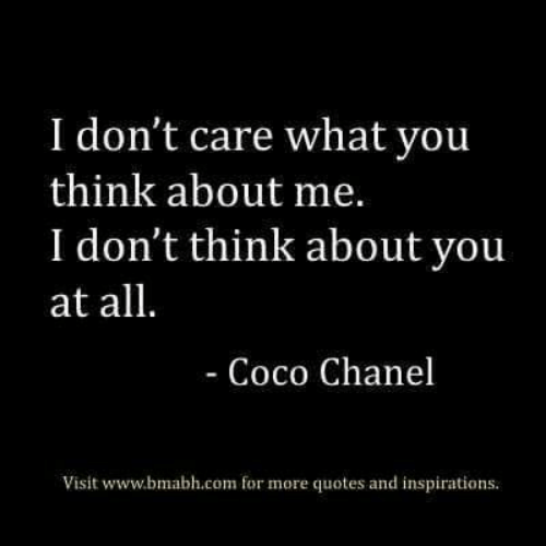 Chanel: I don't care what you  think about me.  I don't think about you  at all.  - Coco Chanel  Visit www.bmabh.com for more quotes and inspirations.
