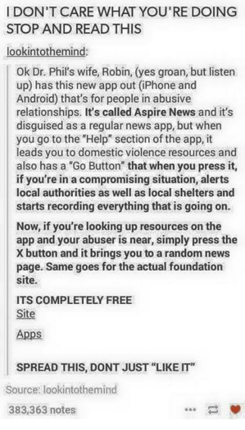 """X Button: I DON'T CARE WHAT YOU'RE DOING  STOP AND READ THIS  lookintoth  La  ok Dr. Phil's wife, Robin, (yes groan, but listen  up) has this new app out (iPhone and  Android) that's for people in abusive  relationships. It's called Aspire News and it's  disguised as a regular news app, but when  you go to the """"Help"""" section of the app, it  leads you to domestic violence resources and  also has a """"Go Button"""" that when you press it,  if you're in a compromising situation, alerts  local authorities as well as local shelters and  starts recording everything that is going on.  Now, if you're looking up resources on the  app and your abuser is near, simply press the  X button and it brings you to a random news  page. Same goes for the actual foundation  site.  ITS COMPLETELY FREE  Site  Apps  SPREAD THIS DONT JUST """"LIKE IT  Source: lookintothermind  383,363 notes"""