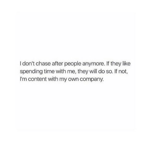 Chase, Time, and Content: I don't chase after people anymore. If they like  spending time with me, they will do so. If not,  I'm content with my own company.