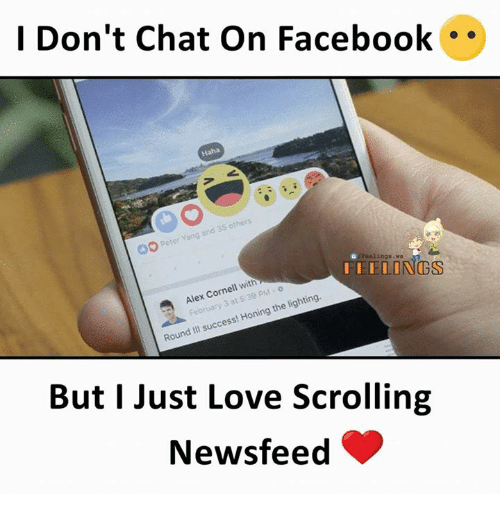Facebook, Love, and Memes: I Don't Chat On Facebook  Haha  -eter Yang and 35 others  /Feelings.ws  ELONGS  Alex Cornell with  February 3 at 5:39 PM  Cor  nell wi  Round Iil success! Honing the lighting.  But I Just Love Scrolling  Newsfeed