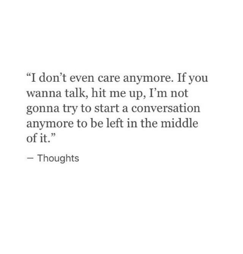 """Start A Conversation: """"I don't even care anymore. If you  wanna talk, hit me up, I'm not  gonna try to start a conversation  anymore to be left in the middle  of it.""""  Thoughts"""