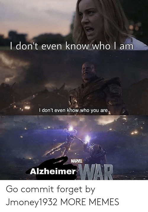 who you are: I don't even know who  am  I don't even khow who you are.  MARVEL  AlzheimerAR Go commit forget by Jmoney1932 MORE MEMES