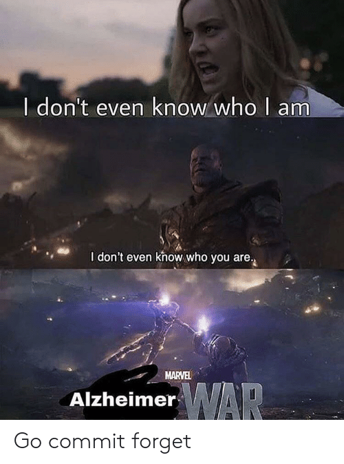 who you are: I don't even know who I am  I don't even khow who you are.  MARVEL  WAR  Alzheimer Go commit forget