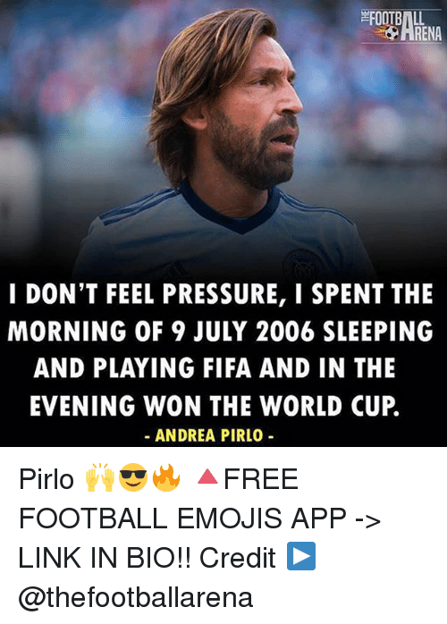 Fifa, Football, and Memes: I DON'T FEEL PRESSURE, I SPENT THE  MORNING OF 9 JULY 2006 SLEEPING  AND PLAYING FIFA AND IN THE  EVENING WON THE WORLD CUP.  ANDREA PIRLO Pirlo 🙌😎🔥 🔺FREE FOOTBALL EMOJIS APP -> LINK IN BIO!! Credit ▶️ @thefootballarena