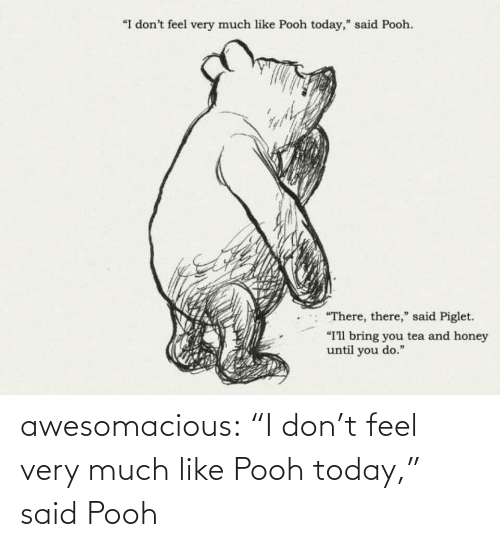"tea: ""I don't feel very much like Pooh today,"" said Pooh.  ""There, there,"" said Piglet.  ""I'll bring you tea and honey  until you do."" awesomacious:  ""I don't feel very much like Pooh today,"" said Pooh"