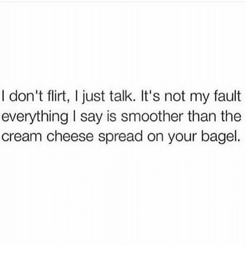 Smoother Than: I don't flirt, I just talk. It's not my fault  everything I say is smoother than the  cream cheese spread on your bagel.