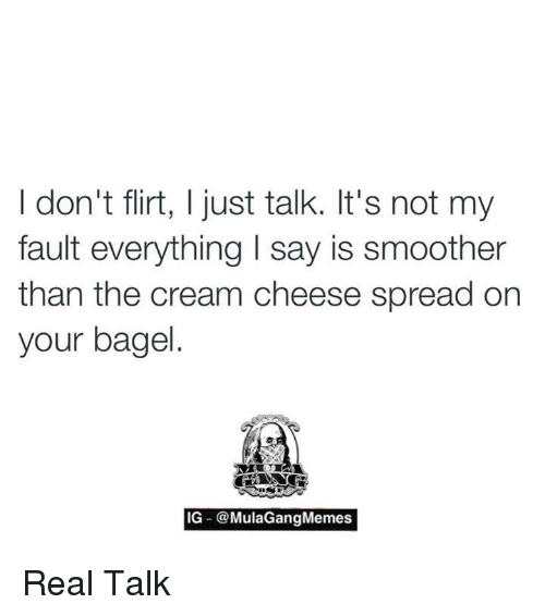 Smoother Than: I don't flirt, I just talk. It's not my  fault everything l say is smoother  than the cream cheese spread on  your bagel  IG -@MulaGang Memes Real Talk