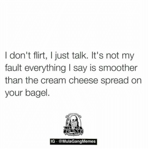 Smoother Than: I don't flirt, I just talk. It's not my  fault everything I say is smoother  than the cream cheese spread on  your bagel  IG @MulaGangMemes